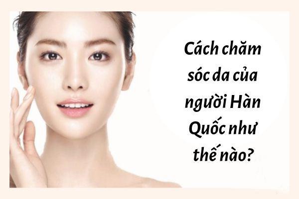 """[BẬT MÍ] Cách chăm sóc da mặt """"đẹp không tỳ vết"""" của phụ nữ Hàn"""
